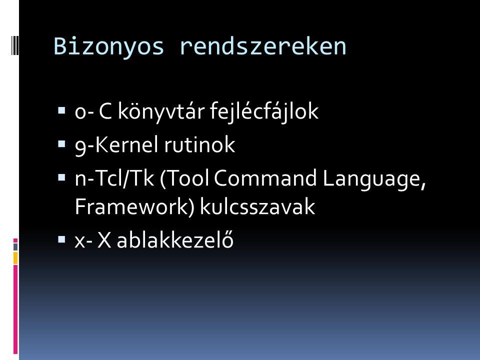 Bizonyos rendszereken  0- C könyvtár fejlécfájlok  9-Kernel rutinok  n-Tcl/Tk (Tool Command Language, Framework) kulcsszavak  x- X ablakkezelő