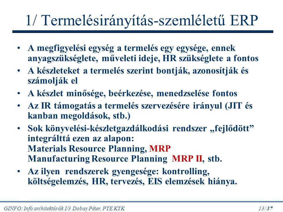 GINFO: Info architektúrák I/3 Dobay Péter, PTE KTK 13/ 37 1/ Termelésirányítás-szemléletű ERP A megfigyelési egység a termelés egy egysége, ennek anya
