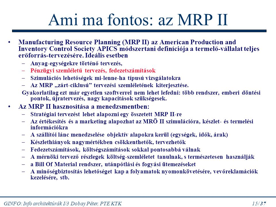 GINFO: Info architektúrák I/3 Dobay Péter, PTE KTK 15/ 37 Ami ma fontos: az MRP II Manufacturing Resource Planning (MRP II) az American Production and