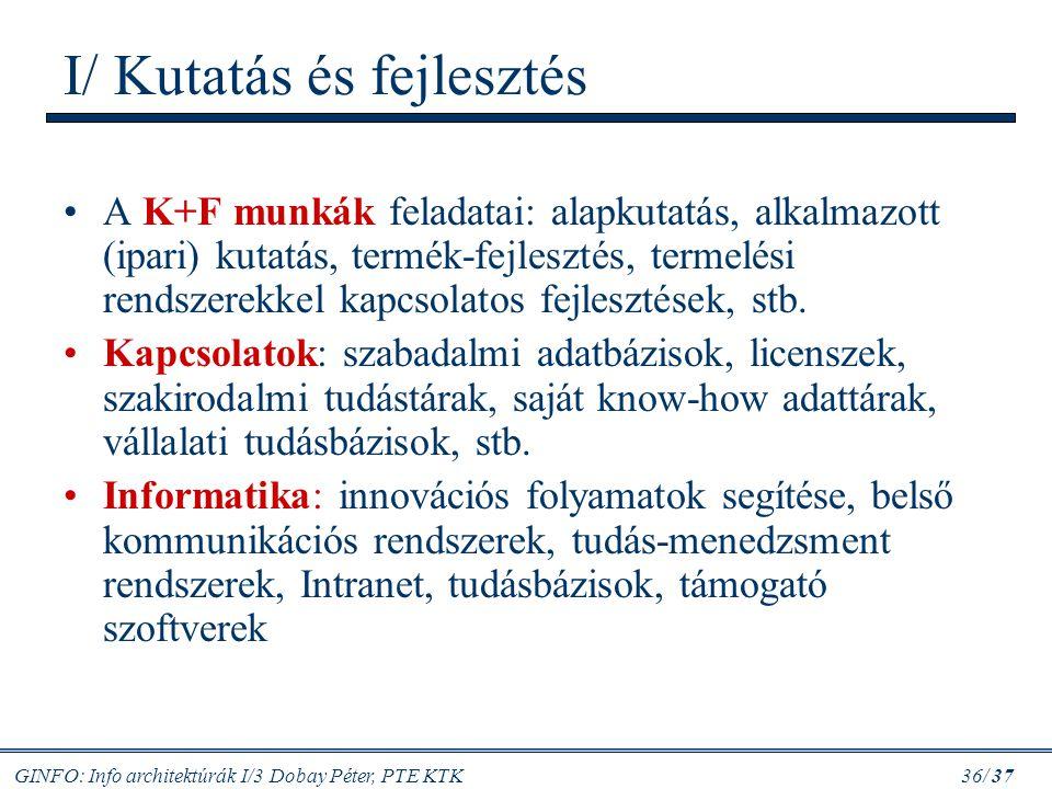 GINFO: Info architektúrák I/3 Dobay Péter, PTE KTK 36/ 37 I/ Kutatás és fejlesztés A K+F munkák feladatai: alapkutatás, alkalmazott (ipari) kutatás, t