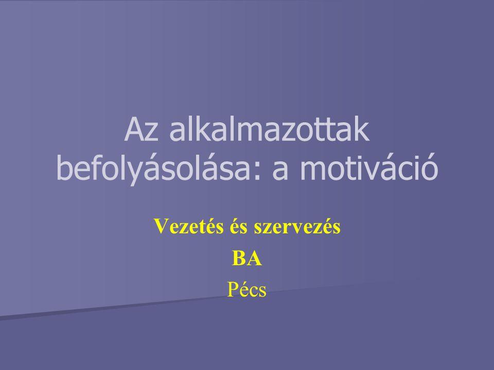 Az alkalmazottak befolyásolása: a motiváció Vezetés és szervezés BA Pécs