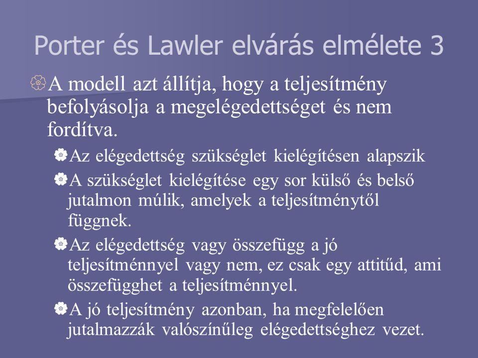 Porter és Lawler elvárás elmélete 3  A modell azt állítja, hogy a teljesítmény befolyásolja a megelégedettséget és nem fordítva.  Az elégedettség sz