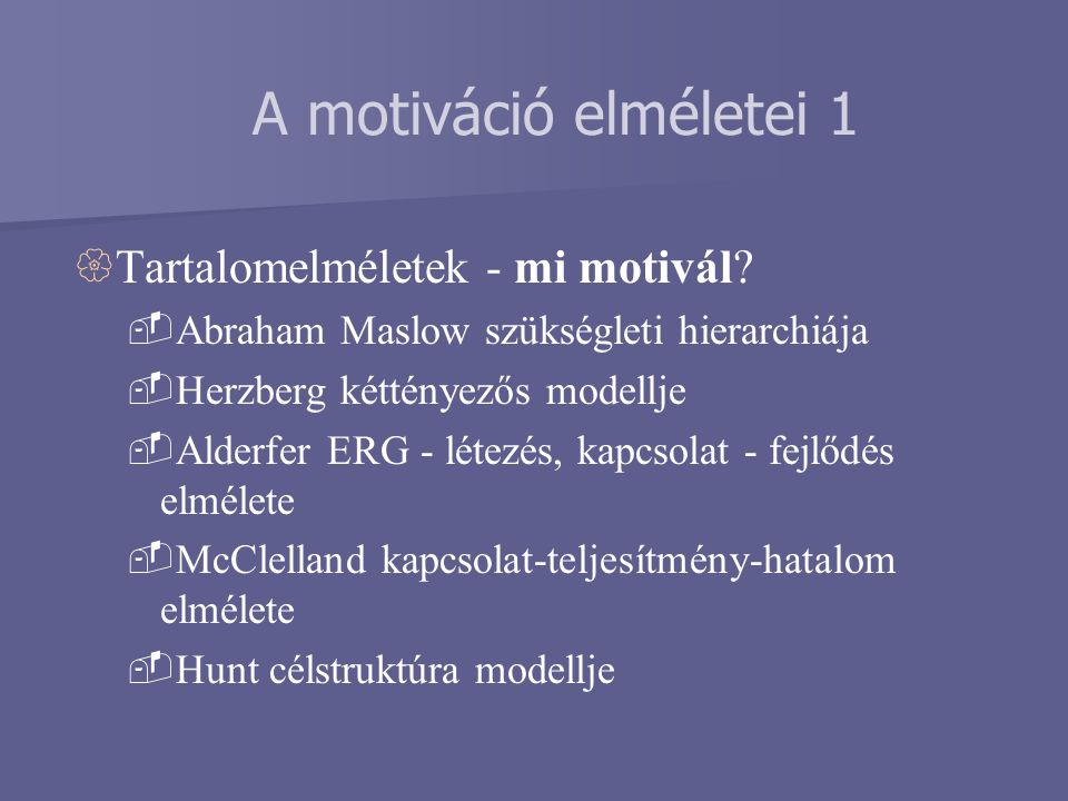  Tartalomelméletek - mi motivál?  Abraham Maslow szükségleti hierarchiája  Herzberg kéttényezős modellje  Alderfer ERG - létezés, kapcsolat - fejl
