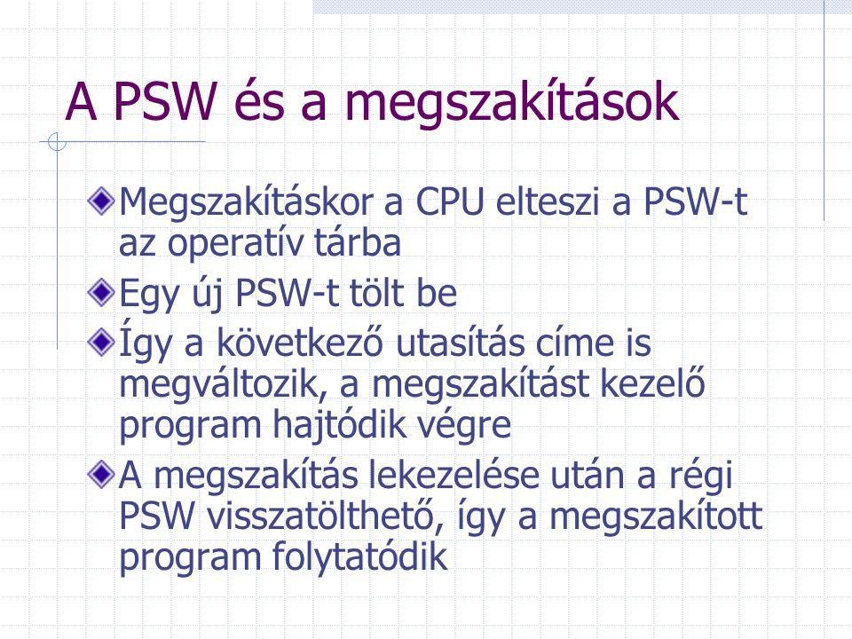 A PSW és a megszakítások Megszakításkor a CPU elteszi a PSW-t az operatív tárba Egy új PSW-t tölt be Így a következő utasítás címe is megváltozik, a m