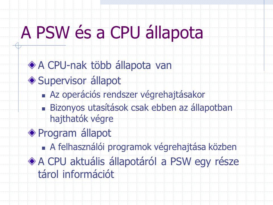 A PSW és a CPU állapota A CPU-nak több állapota van Supervisor állapot Az operációs rendszer végrehajtásakor Bizonyos utasítások csak ebben az állapot