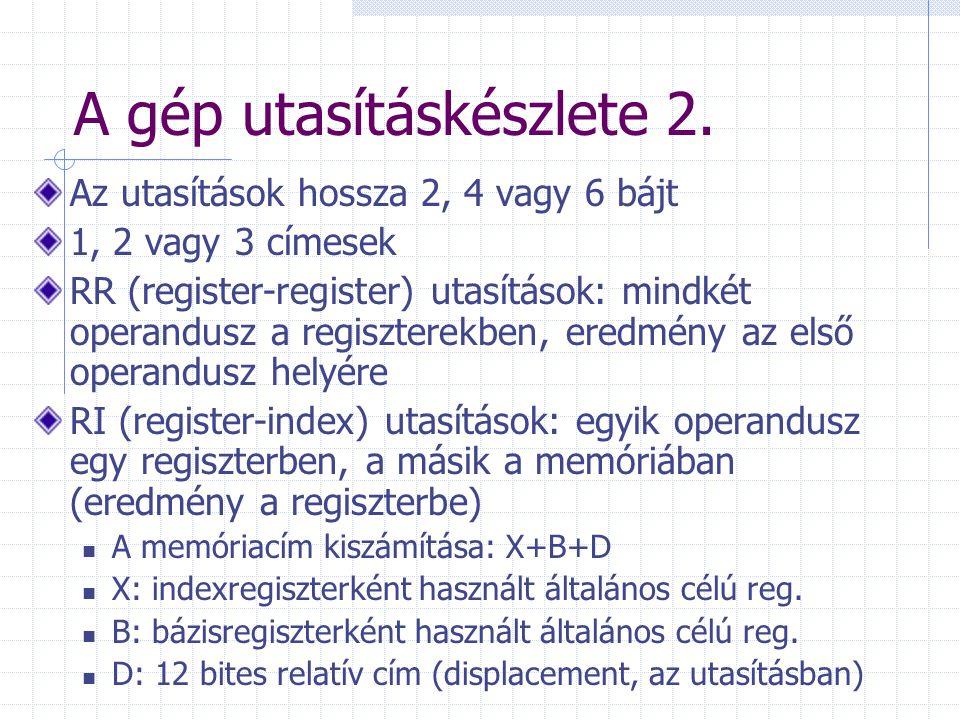 A gép utasításkészlete 2. Az utasítások hossza 2, 4 vagy 6 bájt 1, 2 vagy 3 címesek RR (register-register) utasítások: mindkét operandusz a regisztere