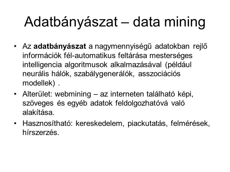 Adatbányászat – data mining Az adatbányászat a nagymennyiségű adatokban rejlő információk fél-automatikus feltárása mesterséges intelligencia algoritmusok alkalmazásával (például neurális hálók, szabálygenerálók, asszociációs modellek).