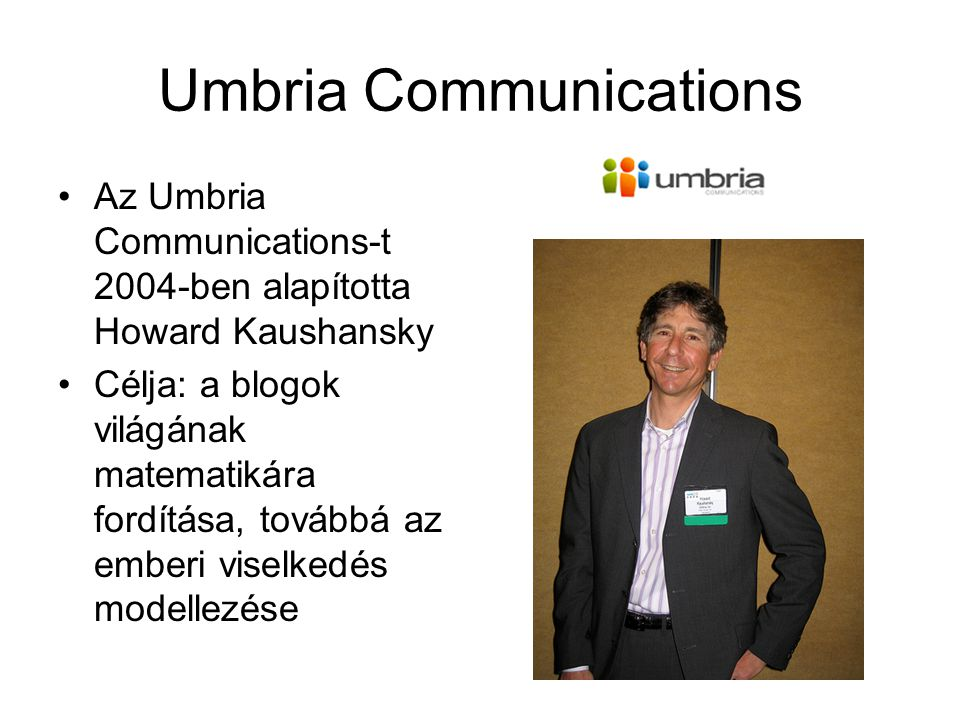Umbria Communications Az Umbria Communications-t 2004-ben alapította Howard Kaushansky Célja: a blogok világának matematikára fordítása, továbbá az emberi viselkedés modellezése