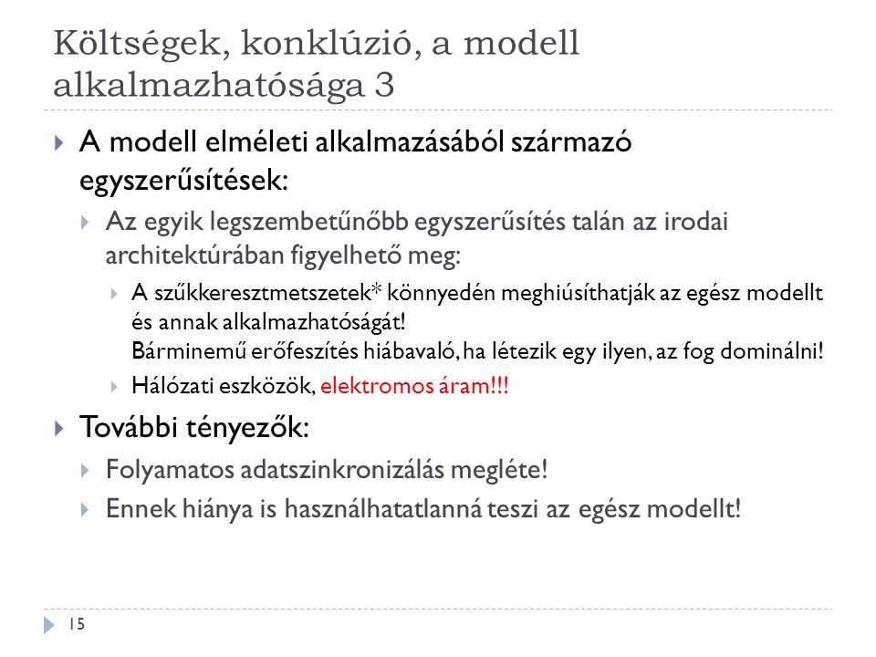 Költségek, konklúzió, a modell alkalmazhatósága 3 15  A modell elméleti alkalmazásából származó egyszerűsítések:  Az egyik legszembetűnőbb egyszerűsítés talán az irodai architektúrában figyelhető meg:  A szűkkeresztmetszetek* könnyedén meghiúsíthatják az egész modellt és annak alkalmazhatóságát.