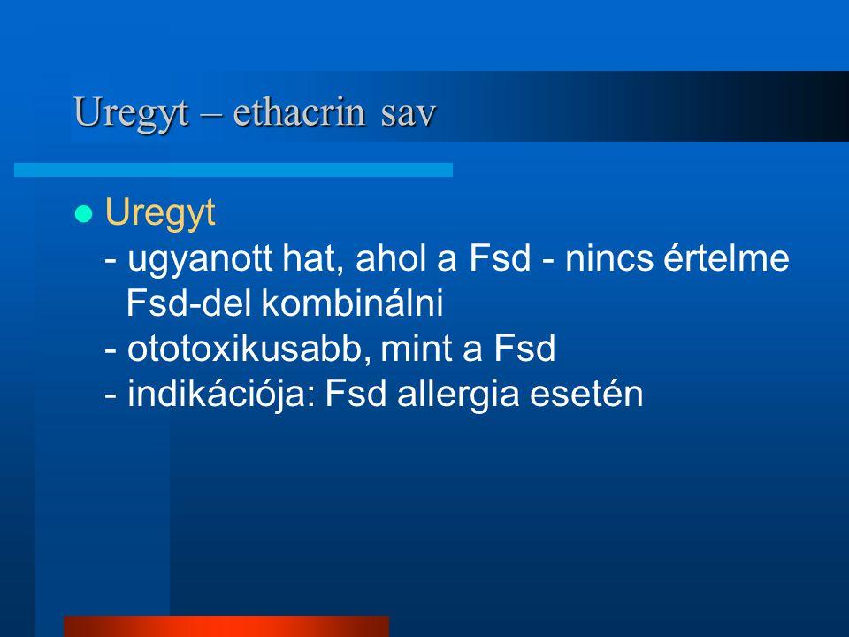 Uregyt – ethacrin sav Uregyt - ugyanott hat, ahol a Fsd - nincs értelme Fsd-del kombinálni - ototoxikusabb, mint a Fsd - indikációja: Fsd allergia ese