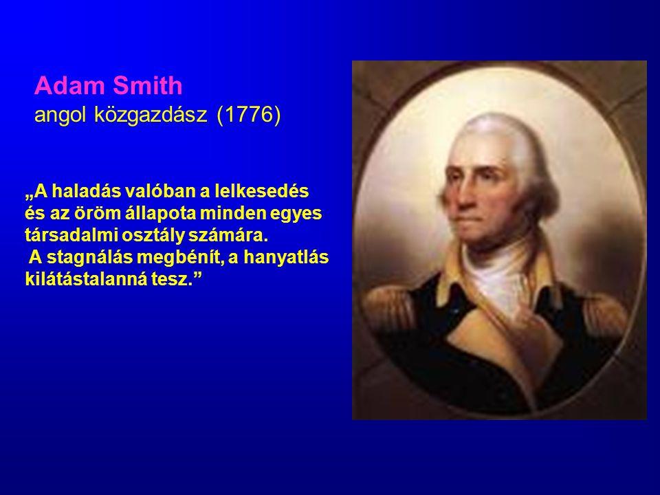 """Adam Smith angol közgazdász (1776) """"A haladás valóban a lelkesedés és az öröm állapota minden egyes társadalmi osztály számára. A stagnálás megbénít,"""