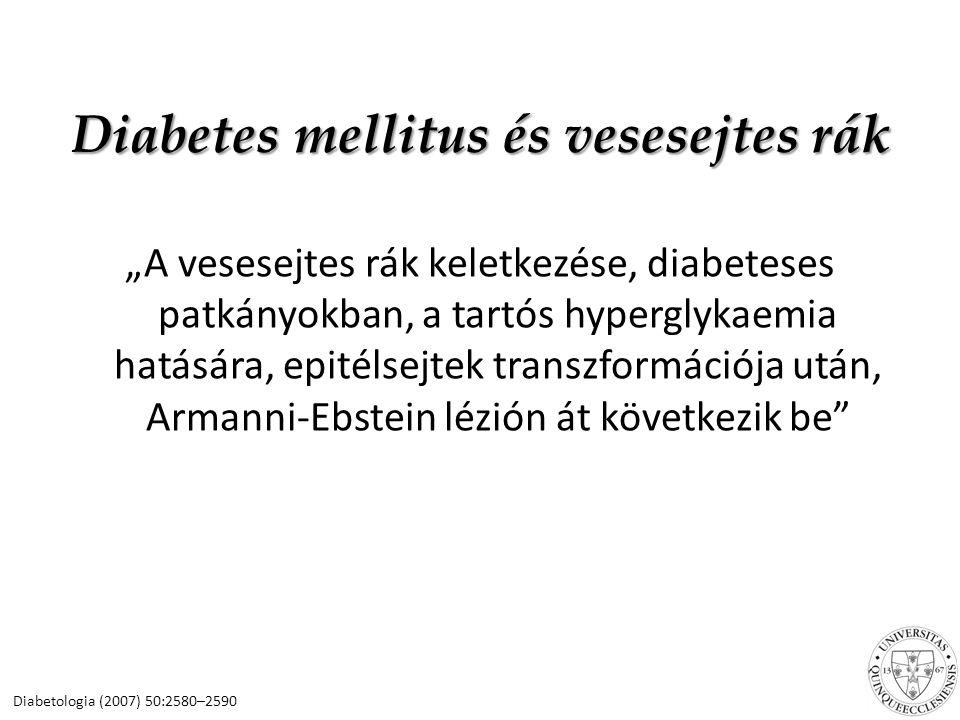 """Diabetes mellitus és vesesejtes rák """"A vesesejtes rák keletkezése, diabeteses patkányokban, a tartós hyperglykaemia hatására, epitélsejtek transzformációja után, Armanni-Ebstein lézión át következik be Diabetologia (2007) 50:2580–2590"""