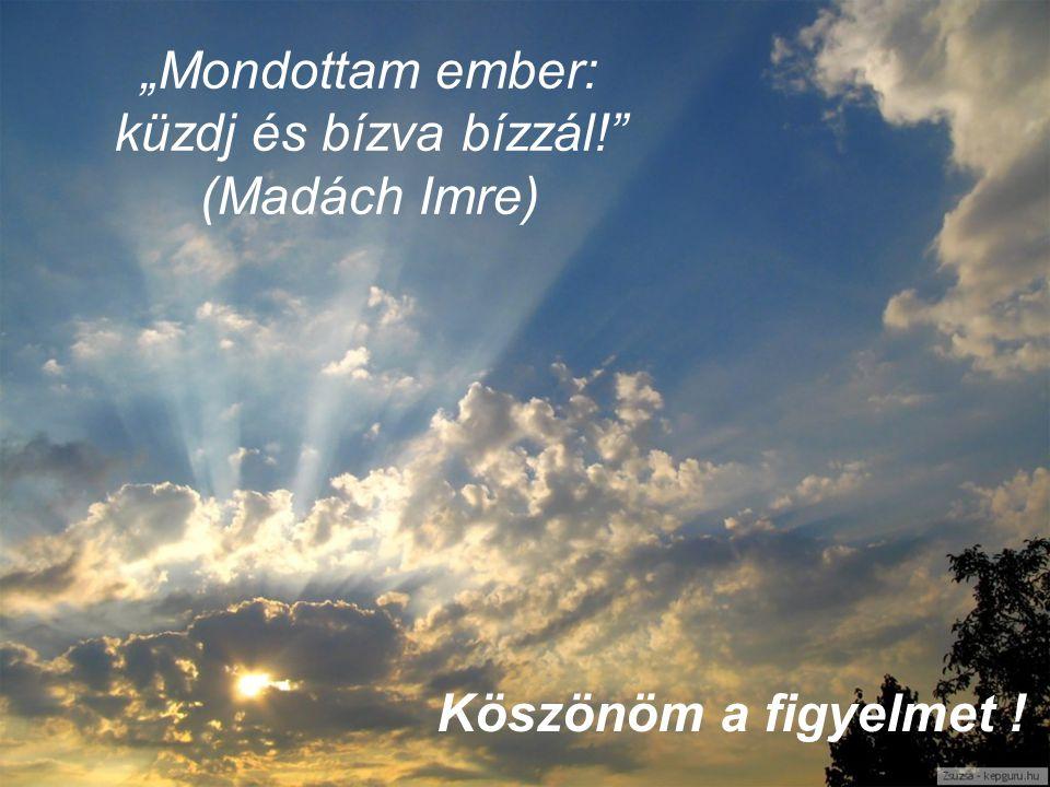 """""""Mondottam ember: küzdj és bízva bízzál!"""" (Madách Imre) Köszönöm a figyelmet !"""