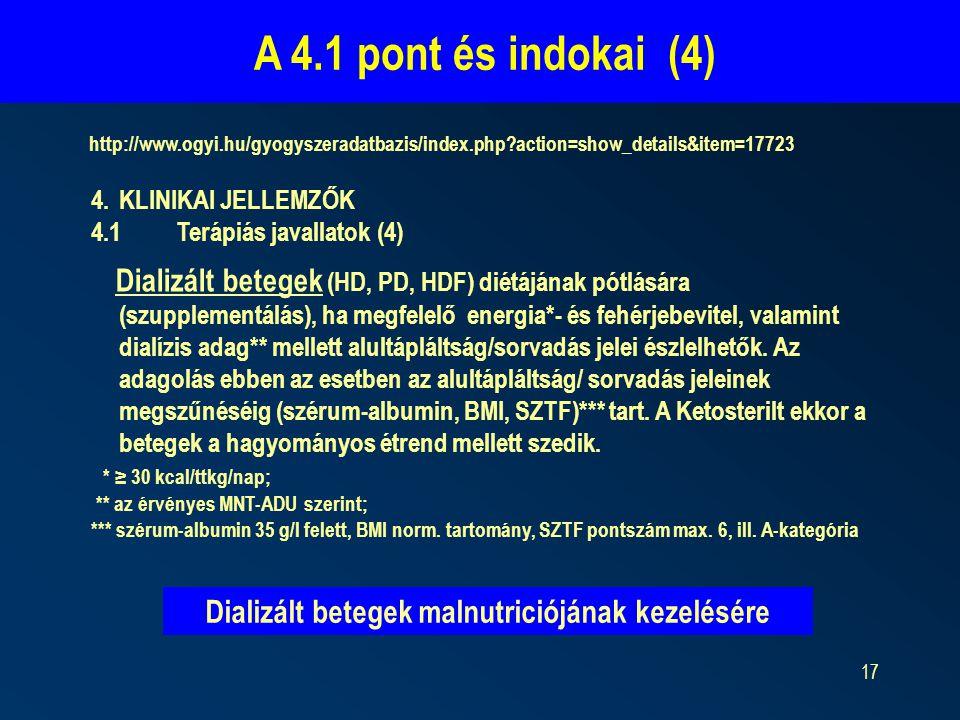 17 A 4.1 pont és indokai (4) http://www.ogyi.hu/gyogyszeradatbazis/index.php?action=show_details&item=17723 4.KLINIKAI JELLEMZŐK 4.1Terápiás javallatok (4) Dializált betegek (HD, PD, HDF) diétájának pótlására (szupplementálás), ha megfelelő energia*- és fehérjebevitel, valamint dialízis adag** mellett alultápláltság/sorvadás jelei észlelhetők.