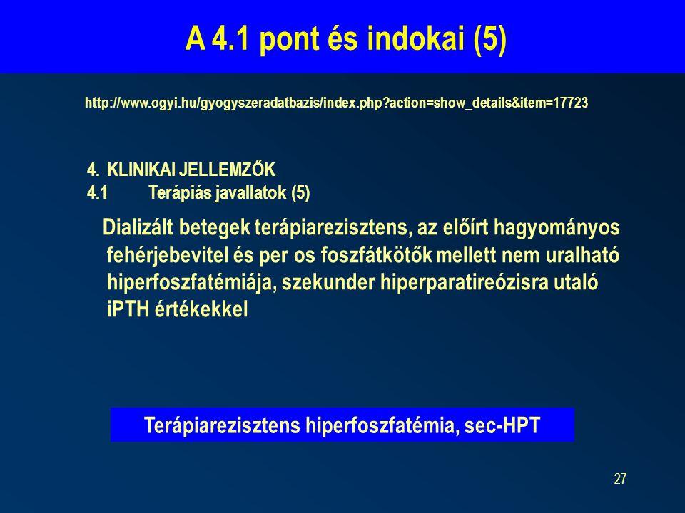 27 A 4.1 pont és indokai (5) http://www.ogyi.hu/gyogyszeradatbazis/index.php?action=show_details&item=17723 4.KLINIKAI JELLEMZŐK 4.1Terápiás javallatok (5) Dializált betegek terápiarezisztens, az előírt hagyományos fehérjebevitel és per os foszfátkötők mellett nem uralható hiperfoszfatémiája, szekunder hiperparatireózisra utaló iPTH értékekkel Terápiarezisztens hiperfoszfatémia, sec-HPT