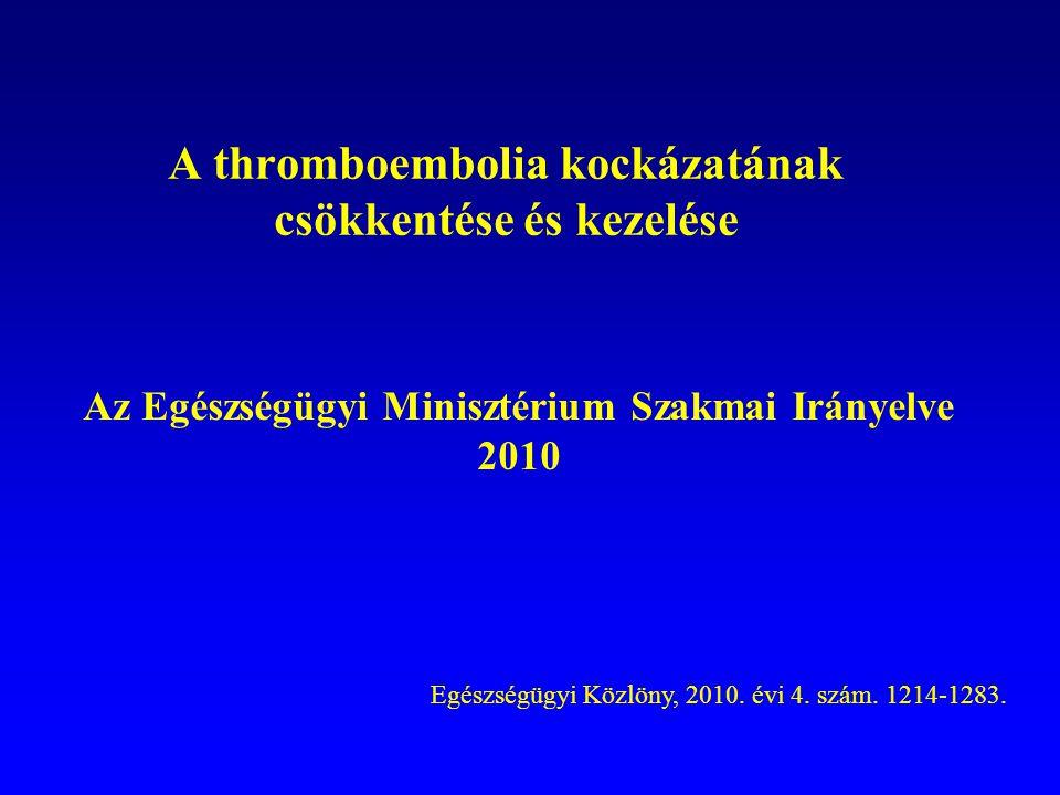 A thromboembolia kockázatának csökkentése és kezelése Az Egészségügyi Minisztérium Szakmai Irányelve 2010 Egészségügyi Közlöny, 2010. évi 4. szám. 121