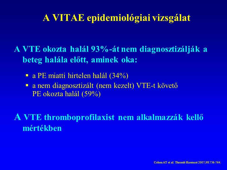 A VITAE epidemiológiai vizsgálat A VTE okozta halál 93%-át nem diagnosztizálják a beteg halála előtt, aminek oka:  a PE miatti hirtelen halál (34%) 