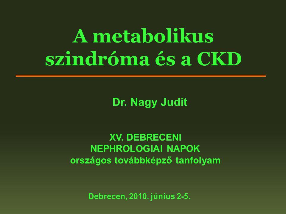 A metabolikus szindróma és a CKD XV. DEBRECENI NEPHROLOGIAI NAPOK országos továbbképző tanfolyam Debrecen, 2010. június 2-5. Dr. Nagy Judit