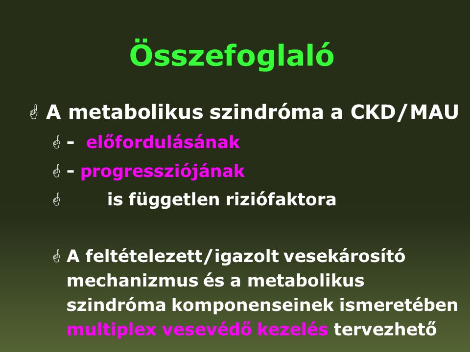 Összefoglaló  A metabolikus szindróma a CKD/MAU  - előfordulásának  - progressziójának  is független riziófaktora  A feltételezett/igazolt veseká