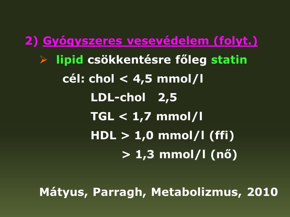 2) Gyógyszeres vesevédelem (folyt.)  lipid csökkentésre főleg statin cél: chol < 4,5 mmol/l LDL-chol 2,5 TGL < 1,7 mmol/l HDL > 1,0 mmol/l (ffi) > 1,