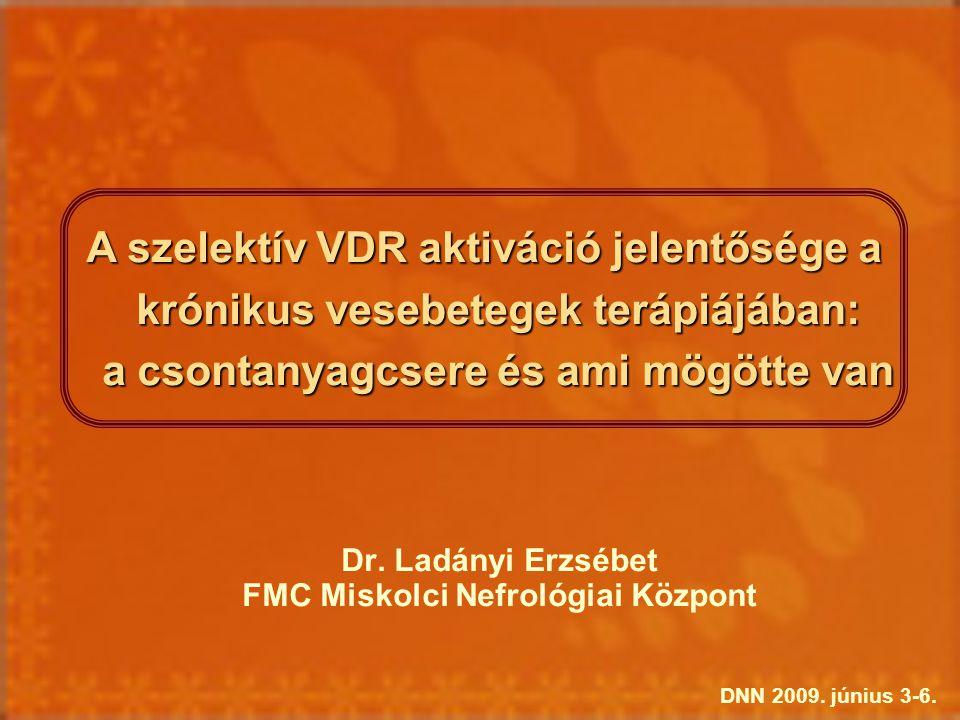 Dr. Ladányi Erzsébet FMC Miskolci Nefrológiai Központ A szelektív VDR aktiváció jelentősége a krónikus vesebetegek terápiájában: a csontanyagcsere és