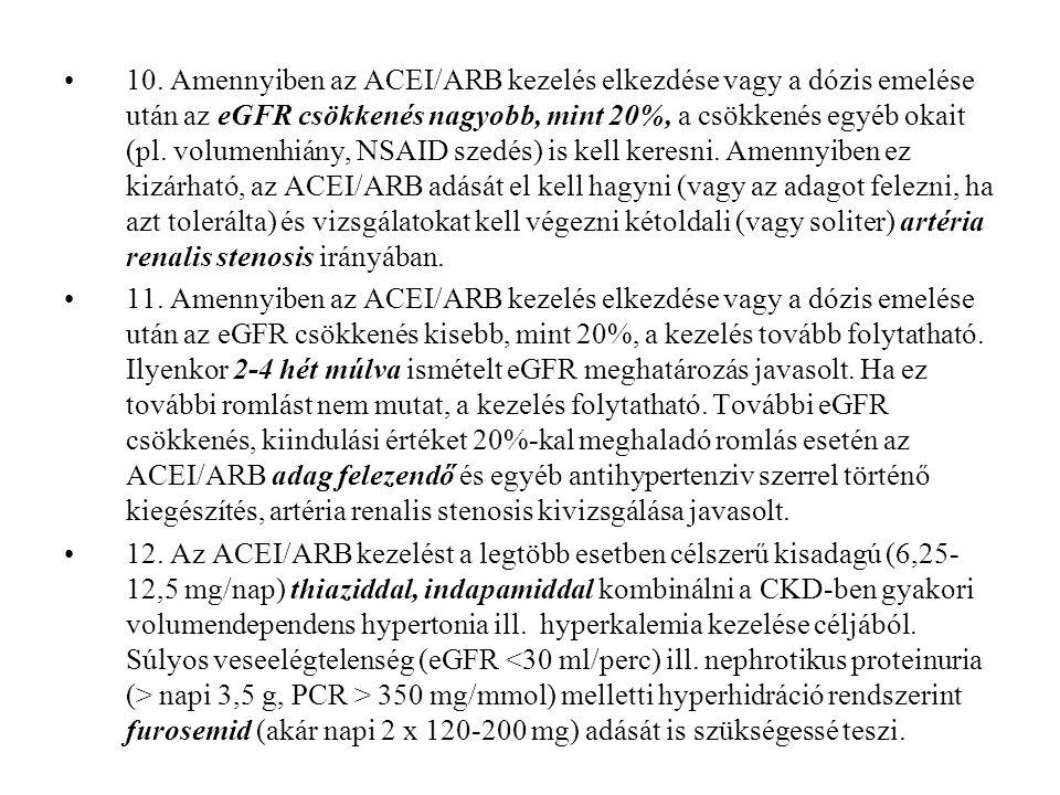 10. Amennyiben az ACEI/ARB kezelés elkezdése vagy a dózis emelése után az eGFR csökkenés nagyobb, mint 20%, a csökkenés egyéb okait (pl. volumenhiány,