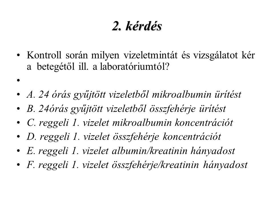 2. kérdés Kontroll során milyen vizeletmintát és vizsgálatot kér a betegétől ill. a laboratóriumtól? A. 24 órás gyűjtött vizeletből mikroalbumin üríté