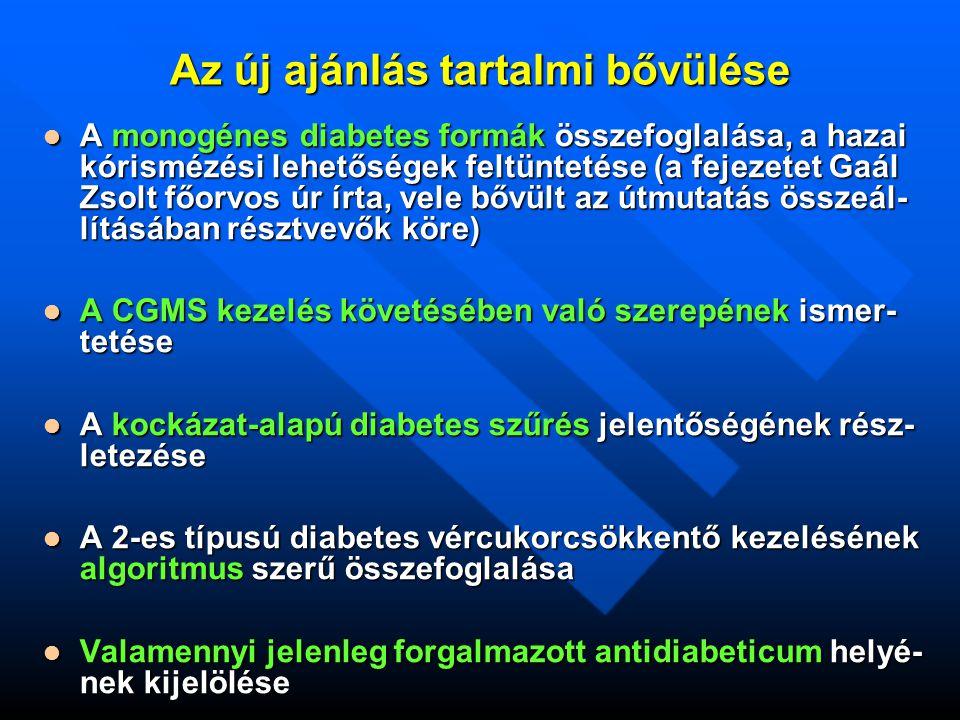 Az új ajánlás tartalmi bővülése A monogénes diabetes formák összefoglalása, a hazai kórismézési lehetőségek feltüntetése (a fejezetet Gaál Zsolt főorvos úr írta, vele bővült az útmutatás összeál- lításában résztvevők köre) A monogénes diabetes formák összefoglalása, a hazai kórismézési lehetőségek feltüntetése (a fejezetet Gaál Zsolt főorvos úr írta, vele bővült az útmutatás összeál- lításában résztvevők köre) A CGMS kezelés követésében való szerepének ismer- tetése A CGMS kezelés követésében való szerepének ismer- tetése A kockázat-alapú diabetes szűrés jelentőségének rész- letezése A kockázat-alapú diabetes szűrés jelentőségének rész- letezése A 2-es típusú diabetes vércukorcsökkentő kezelésének algoritmus szerű összefoglalása A 2-es típusú diabetes vércukorcsökkentő kezelésének algoritmus szerű összefoglalása Valamennyi jelenleg forgalmazott antidiabeticum helyé- nek kijelölése Valamennyi jelenleg forgalmazott antidiabeticum helyé- nek kijelölése