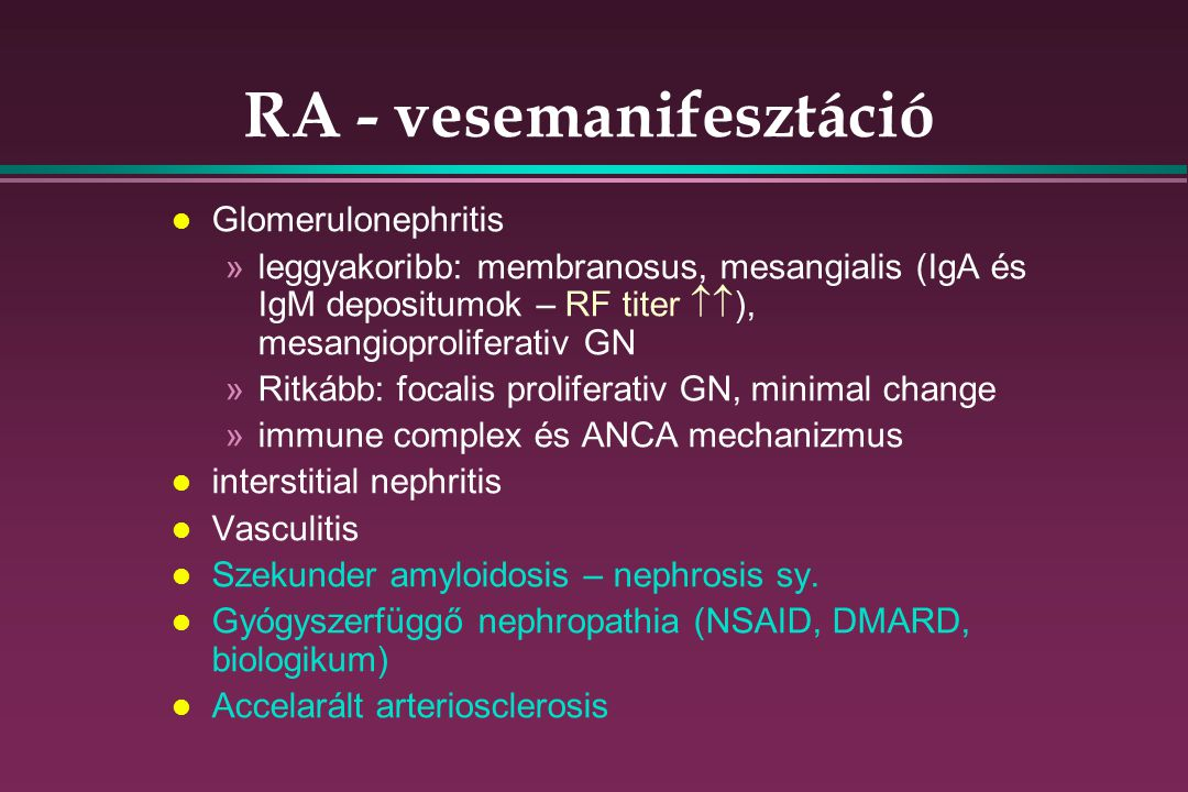 RA - vesemanifesztáció l Glomerulonephritis »leggyakoribb: membranosus, mesangialis (IgA és IgM depositumok – RF titer  ), mesangioproliferativ GN »Ritkább: focalis proliferativ GN, minimal change »immune complex és ANCA mechanizmus l interstitial nephritis l Vasculitis l Szekunder amyloidosis – nephrosis sy.