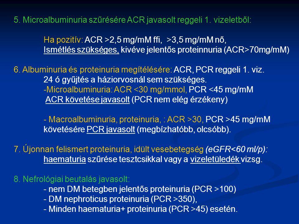 5. Microalbuminuria szűrésére ACR javasolt reggeli 1. vizeletből: Ha pozitív: ACR >2,5 mg/mM ffi, >3,5 mg/mM nő, Ismétlés szükséges, kivéve jelentős p