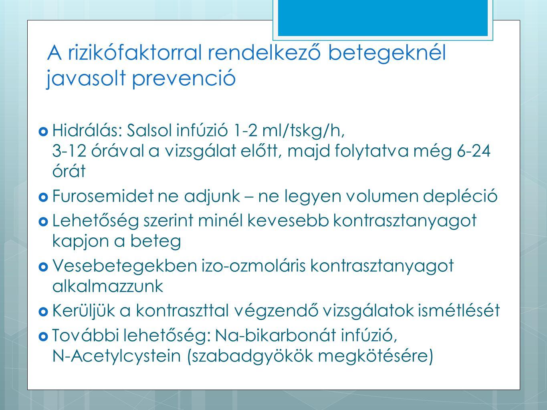 A rizikófaktorral rendelkező betegeknél javasolt prevenció  Hidrálás: Salsol infúzió 1-2 ml/tskg/h, 3-12 órával a vizsgálat előtt, majd folytatva még 6-24 órát  Furosemidet ne adjunk – ne legyen volumen depléció  Lehetőség szerint minél kevesebb kontrasztanyagot kapjon a beteg  Vesebetegekben izo-ozmoláris kontrasztanyagot alkalmazzunk  Kerüljük a kontraszttal végzendő vizsgálatok ismétlését  További lehetőség: Na-bikarbonát infúzió, N-Acetylcystein (szabadgyökök megkötésére)