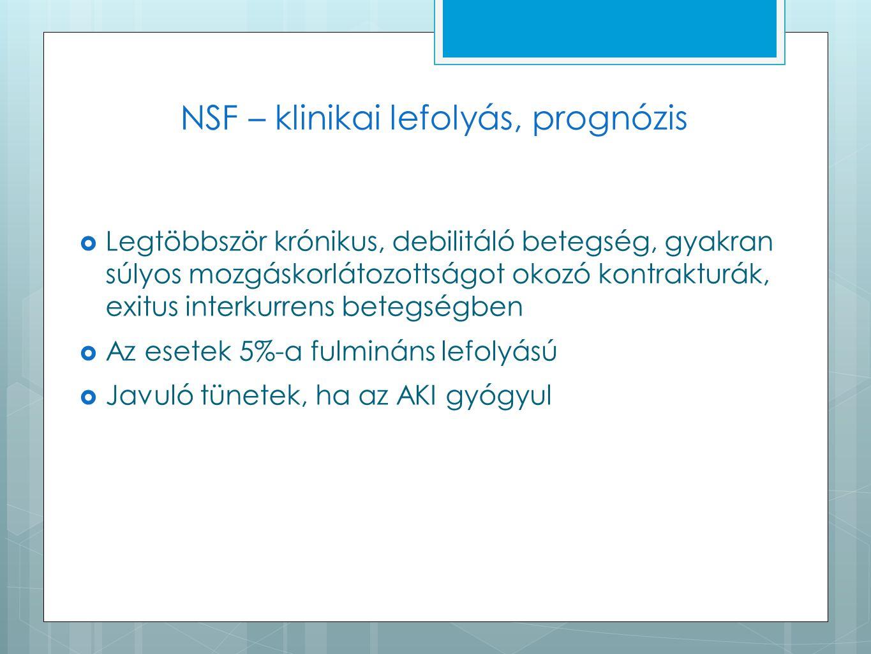 NSF – klinikai lefolyás, prognózis  Legtöbbször krónikus, debilitáló betegség, gyakran súlyos mozgáskorlátozottságot okozó kontrakturák, exitus interkurrens betegségben  Az esetek 5%-a fulmináns lefolyású  Javuló tünetek, ha az AKI gyógyul
