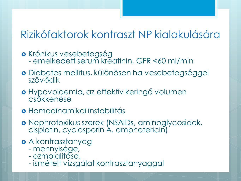 Rizikófaktorok kontraszt NP kialakulására  Krónikus vesebetegség - emelkedett serum kreatinin, GFR <60 ml/min  Diabetes mellitus, különösen ha vesebetegséggel szövődik  Hypovolaemia, az effektiv keringő volumen csökkenése  Hemodinamikai instabilitás  Nephrotoxikus szerek (NSAIDs, aminoglycosidok, cisplatin, cyclosporin A, amphotericin)  A kontrasztanyag - mennyisége, - ozmolalitása, - ismételt vizsgálat kontrasztanyaggal