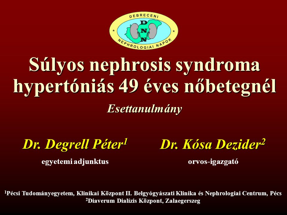 Súlyos nephrosis syndroma hypertóniás 49 éves nőbetegnél Dr. Degrell Péter 1 egyetemi adjunktus 1 Pécsi Tudományegyetem, Klinikai Központ II. Belgyógy