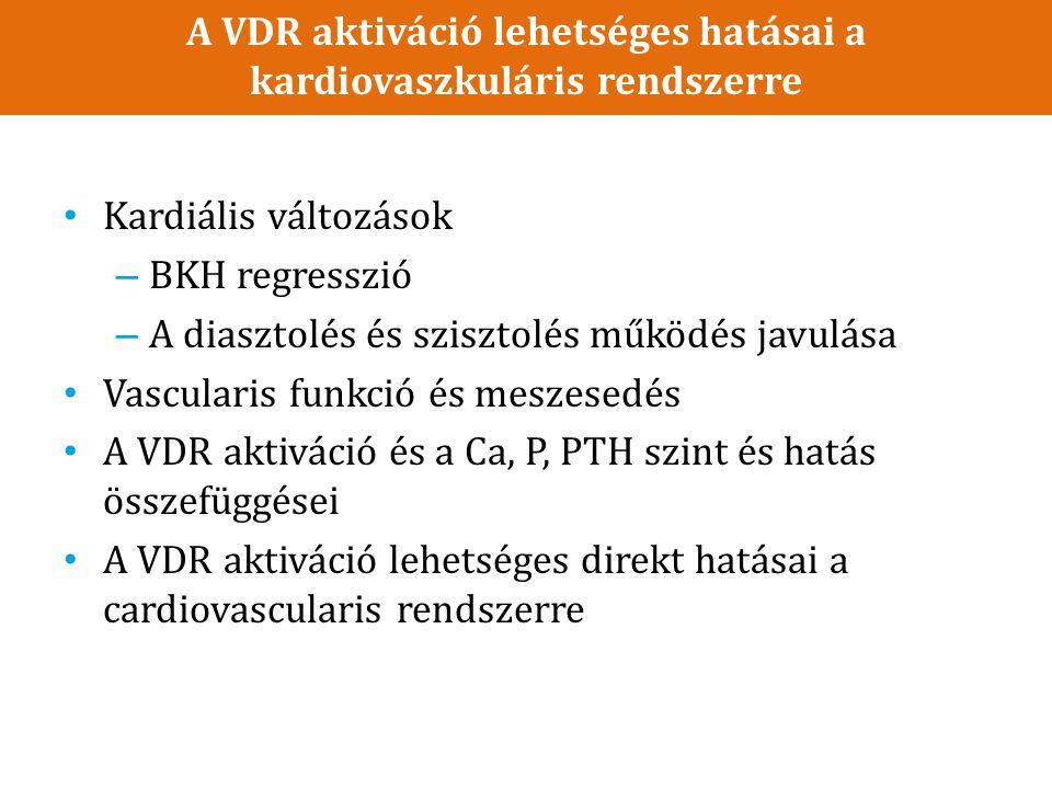 A VDR aktiváció lehetséges hatásai a kardiovaszkuláris rendszerre Kardiális változások – BKH regresszió – A diasztolés és szisztolés működés javulása Vascularis funkció és meszesedés A VDR aktiváció és a Ca, P, PTH szint és hatás összefüggései A VDR aktiváció lehetséges direkt hatásai a cardiovascularis rendszerre