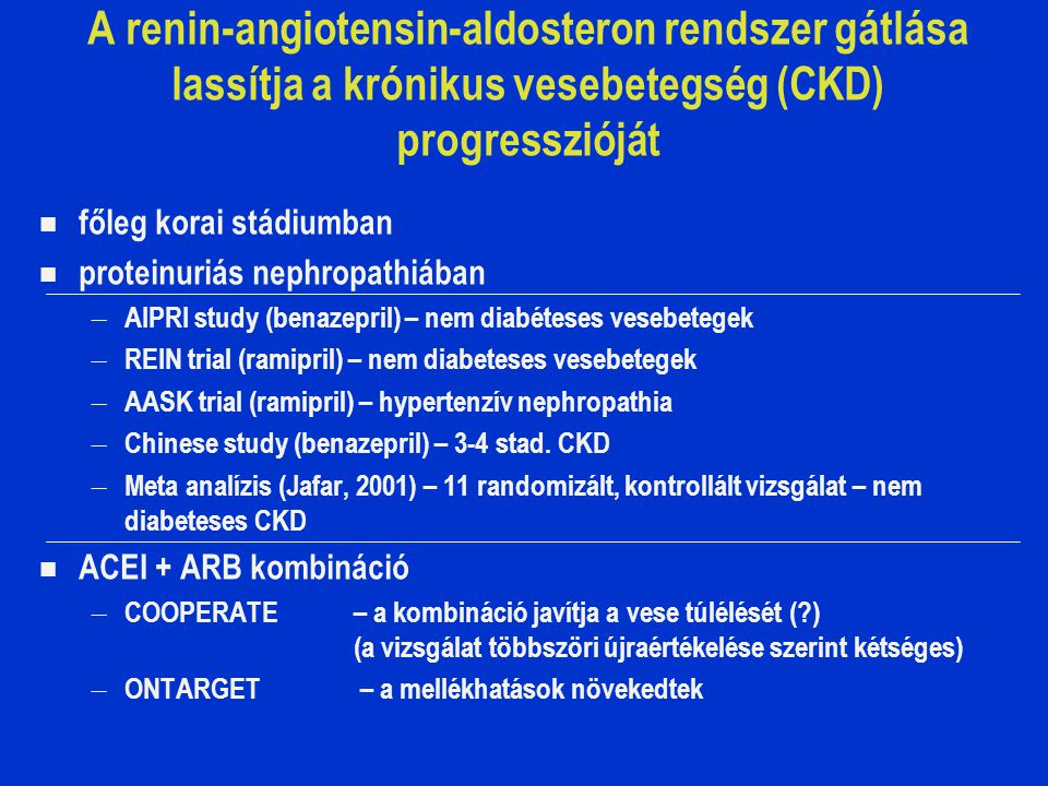 A renin-angiotensin-aldosteron rendszer gátlása lassítja a krónikus vesebetegség (CKD) progresszióját főleg korai stádiumban proteinuriás nephropathiában – AIPRI study (benazepril) – nem diabéteses vesebetegek – REIN trial (ramipril) – nem diabeteses vesebetegek – AASK trial (ramipril) – hypertenzív nephropathia – Chinese study (benazepril) – 3-4 stad.