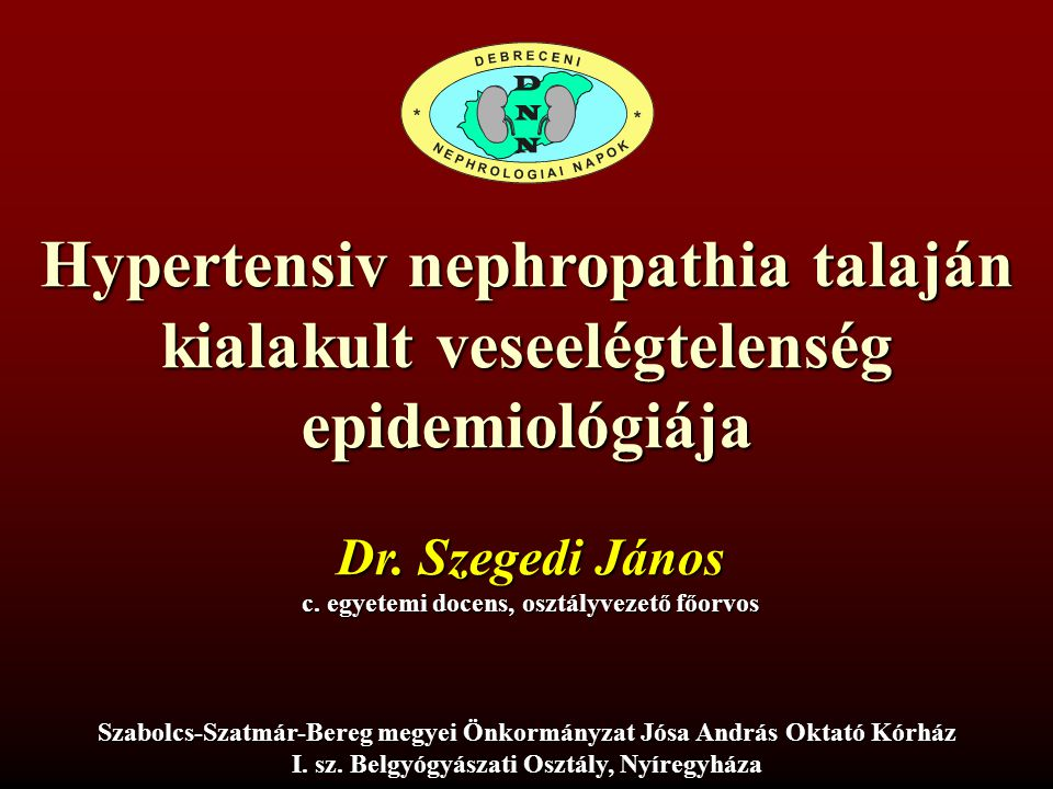 Hypertensiv nephropathia talaján kialakult veseelégtelenség epidemiológiája Dr. Szegedi János c. egyetemi docens, osztályvezető főorvos Szabolcs-Szatm