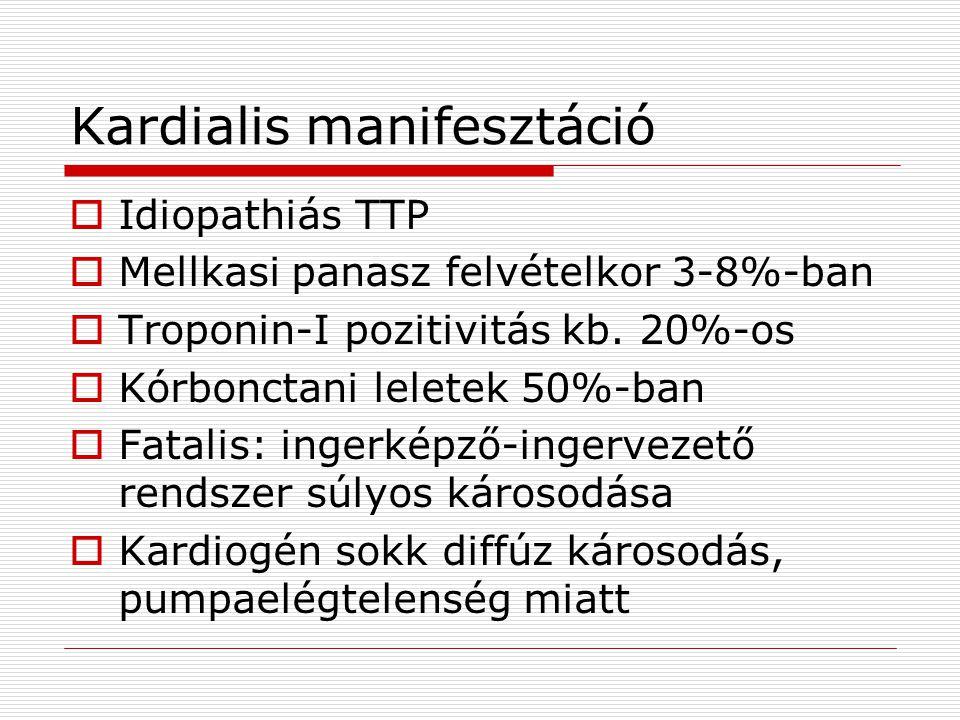 Kardialis manifesztáció  Idiopathiás TTP  Mellkasi panasz felvételkor 3-8%-ban  Troponin-I pozitivitás kb. 20%-os  Kórbonctani leletek 50%-ban  F
