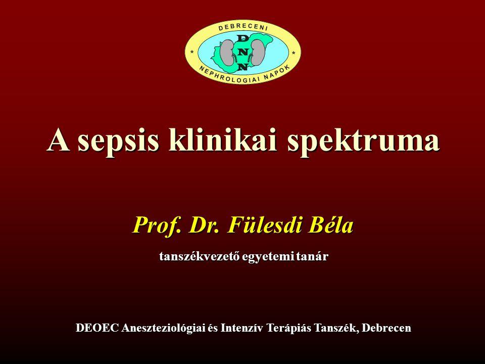 A sepsis klinikai spektruma Prof. Dr. Fülesdi Béla tanszékvezető egyetemi tanár DEOEC Aneszteziológiai és Intenzív Terápiás Tanszék, Debrecen