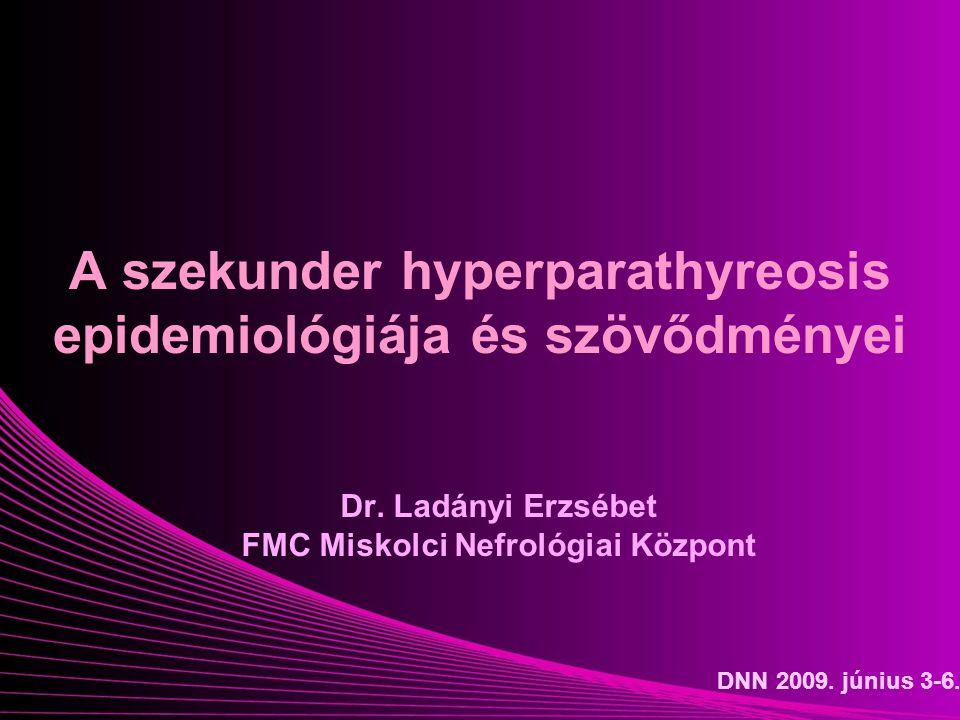 A szekunder hyperparathyreosis epidemiológiája és szövődményei Dr. Ladányi Erzsébet FMC Miskolci Nefrológiai Központ DNN 2009. június 3-6.