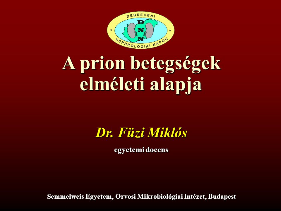 A prion betegségek elméleti alapja egyetemi docens Semmelweis Egyetem, Orvosi Mikrobiológiai Intézet, Budapest Dr.