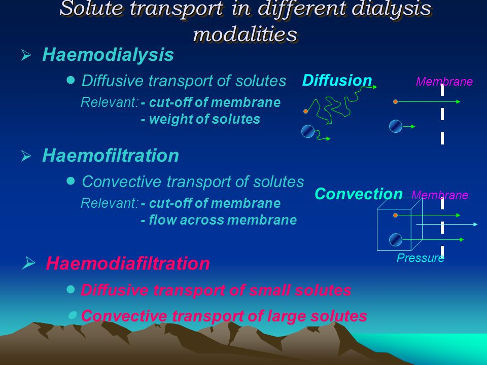  Haemodialysis  Diffusive transport of solutes Relevant:- cut-off of membrane - weight of solutes  Haemofiltration  Convective transport of solute