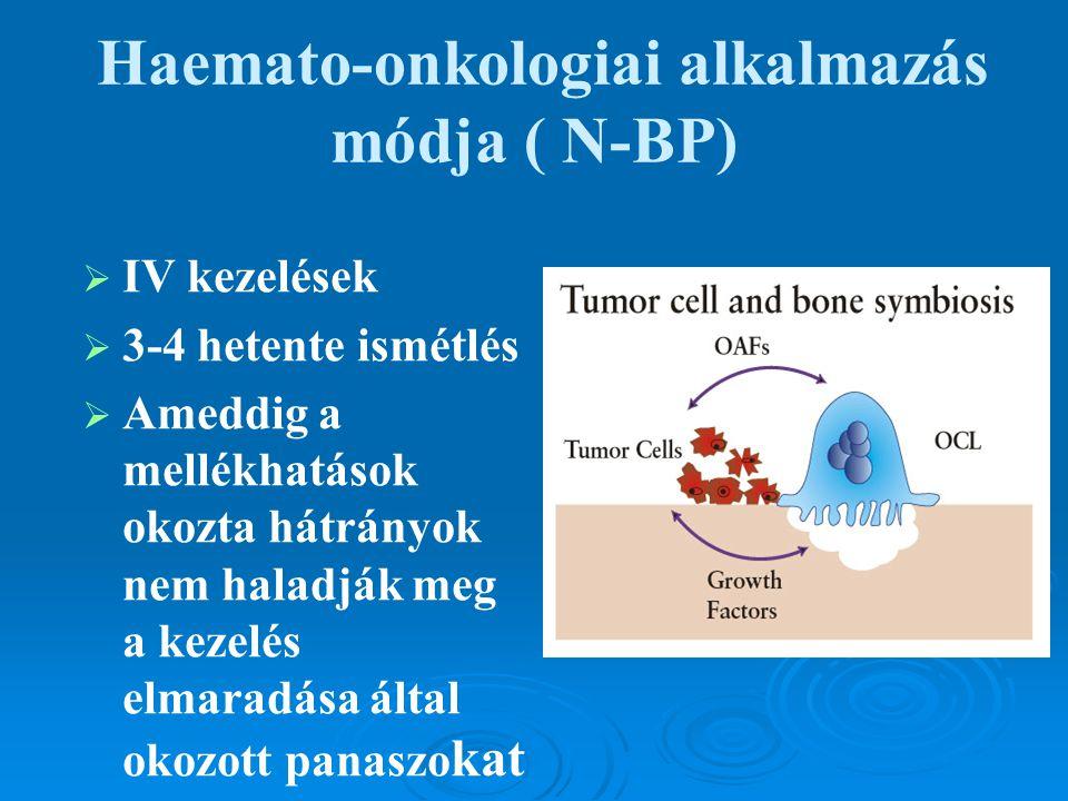 Haemato-onkologiai alkalmazás módja ( N-BP)   IV kezelések   3-4 hetente ismétlés   Ameddig a mellékhatások okozta hátrányok nem haladják meg a