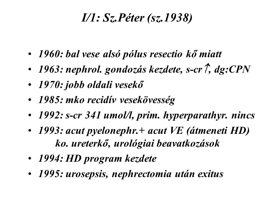 I/1: Sz.Péter (sz.1938) 1960: bal vese alsó pólus resectio kő miatt 1963: nephrol. gondozás kezdete, s-cr , dg:CPN 1970: jobb oldali vesekő 1985: mko