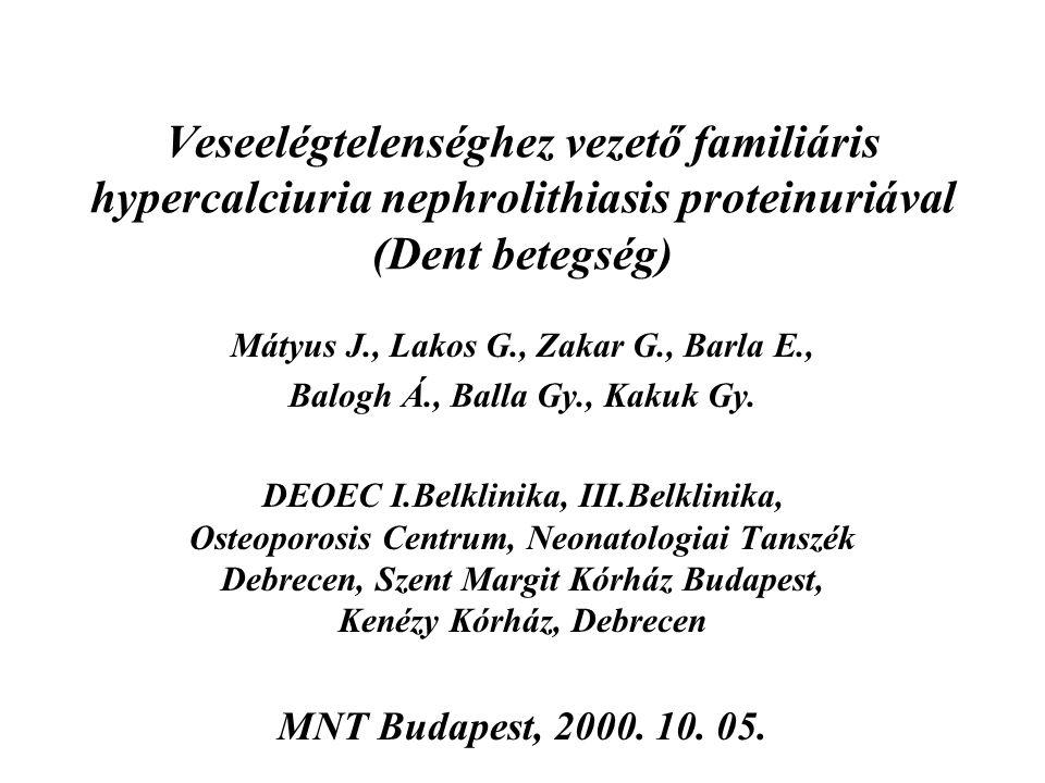 Veseelégtelenséghez vezető familiáris hypercalciuria nephrolithiasis proteinuriával (Dent betegség) Mátyus J., Lakos G., Zakar G., Barla E., Balogh Á.
