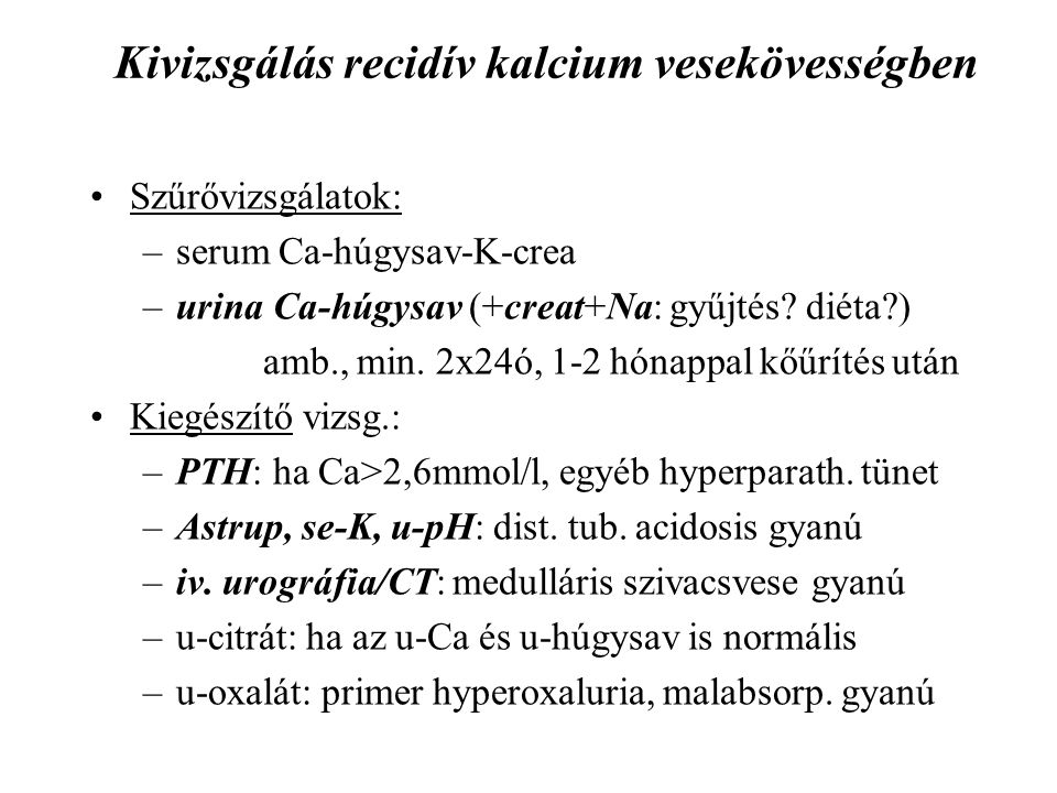 Kivizsgálás recidív kalcium vesekövességben Szűrővizsgálatok: –serum Ca-húgysav-K-crea –urina Ca-húgysav (+creat+Na: gyűjtés? diéta?) amb., min. 2x24ó