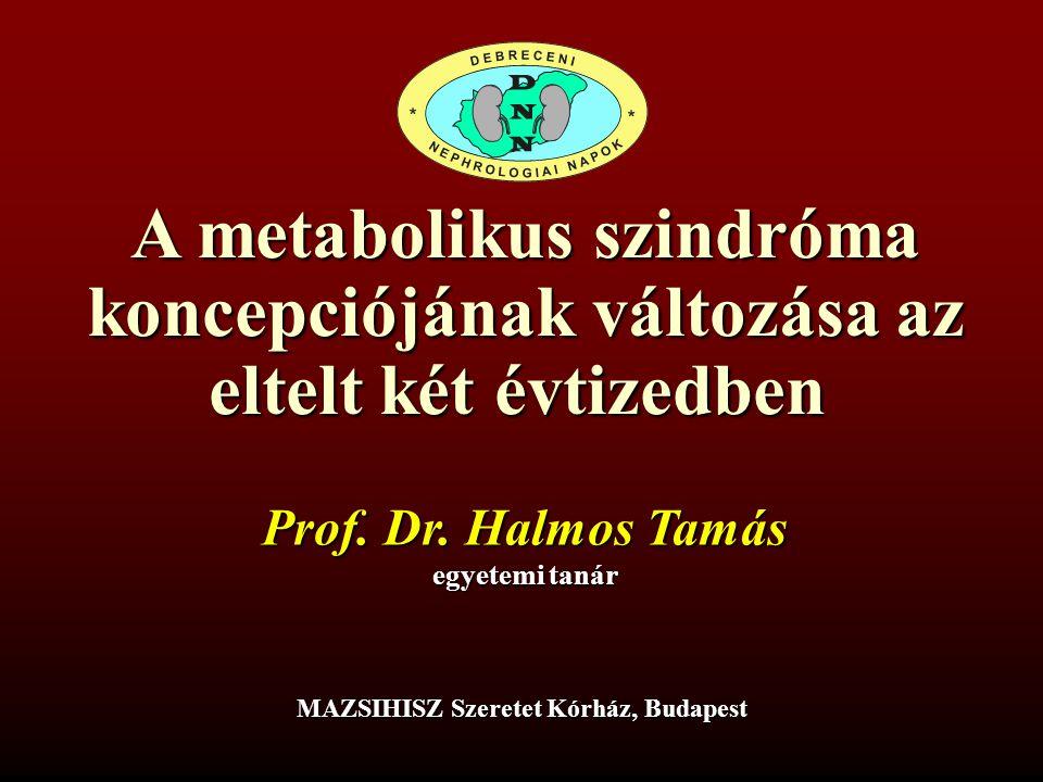 A metabolikus szindróma koncepciójának változása az eltelt két évtizedben egyetemi tanár MAZSIHISZ Szeretet Kórház, Budapest Prof. Dr. Halmos Tamás