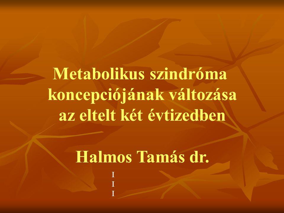 Metabolikus szindróma koncepciójának változása az eltelt két évtizedben Halmos Tamás dr. IIIIII
