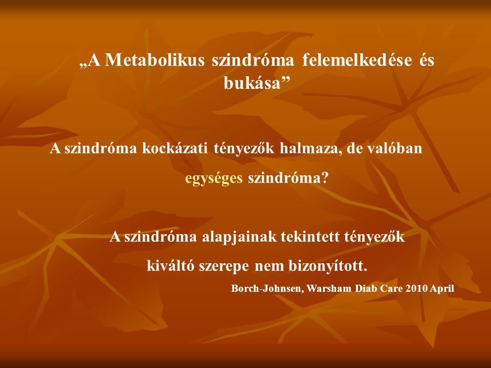 """"""" A Metabolikus szindróma felemelkedése és bukása"""" A szindróma kockázati tényezők halmaza, de valóban egységes szindróma? A szindróma alapjainak tekin"""