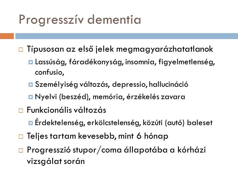 Progresszív dementia  Típusosan az első jelek megmagyarázhatatlanok  Lassúság, fáradékonyság, insomnia, figyelmetlenség, confusio,  Személyiség vál